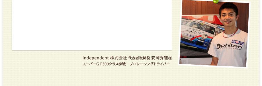 Independent 株式会社 代表者取締役 安岡秀徒様 スーパーGT300クラス参戦 プロレーシングドライバー